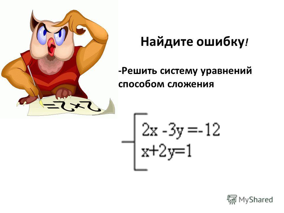 Найдите ошибку ! -Решить систему уравнений способом сложения