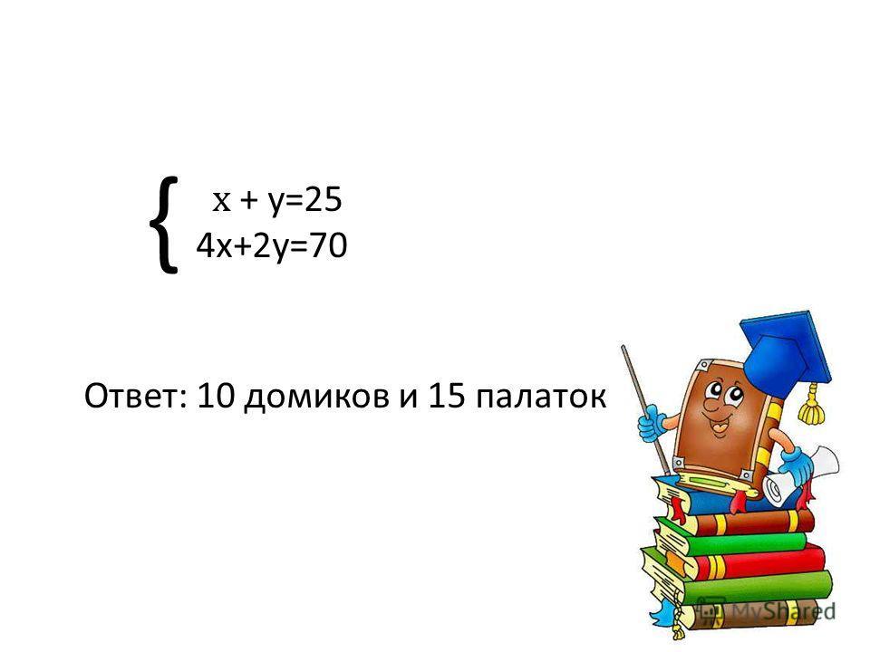 { x + y=25 4x+2y=70 Ответ: 10 домиков и 15 палаток