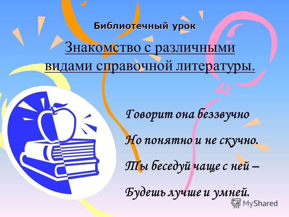 Библиотечный урок Знакомство с различными видами справочной литературы. Говорит она беззвучно Но понятно и не скучно. Ты беседуй чаще с ней – Будешь лучше и умней.