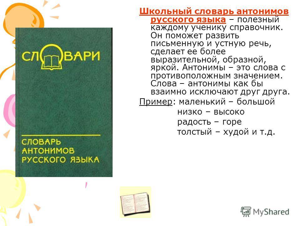 Школьный словарь антонимов русского языка – полезный каждому ученику справочник. Он поможет развить письменную и устную речь, сделает ее более выразительной, образной, яркой. Антонимы – это слова с противоположным значением. Слова – антонимы как бы в