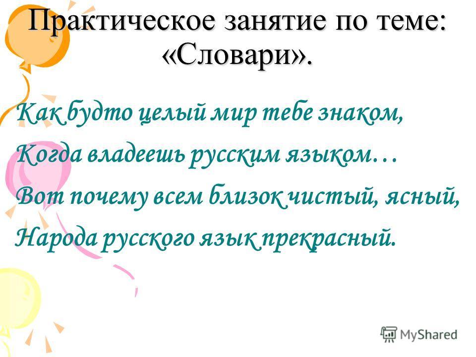 Практическое занятие по теме: «Словари». Как будто целый мир тебе знаком, Когда владеешь русским языком… Вот почему всем близок чистый, ясный, Народа русского язык прекрасный.