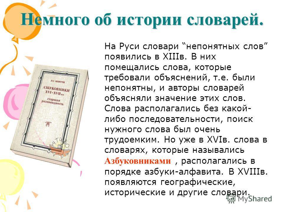 Немного об истории словарей. На Руси словари непонятных слов появились в XIIIв. В них помещались слова, которые требовали объяснений, т.е. были непонятны, и авторы словарей объясняли значение этих слов. Слова располагались без какой- либо последовате