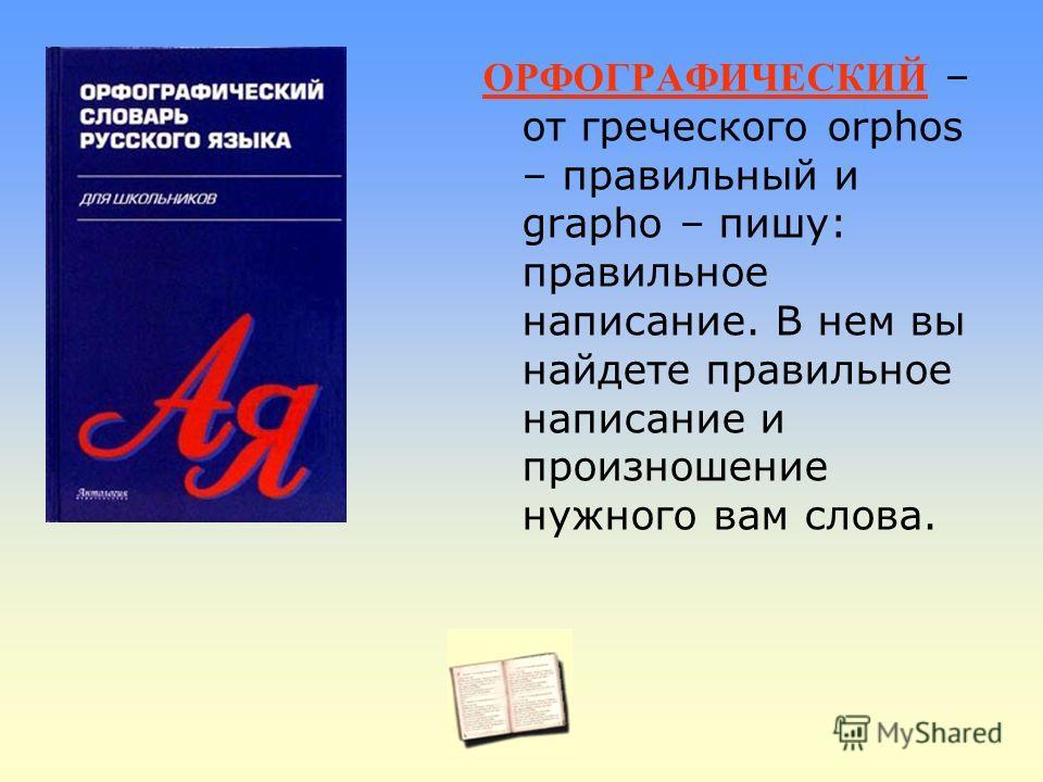 ОРФОГРАФИЧЕСКИЙ – от греческого orphos – правильный и grapho – пишу: правильное написание. В нем вы найдете правильное написание и произношение нужного вам слова.
