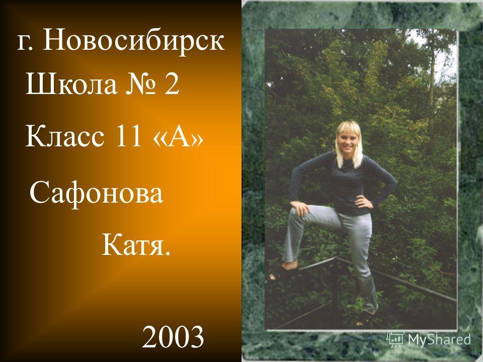 Школа 2 Класс 11 «А » Сафонова Катя. 2003 г. Новосибирск