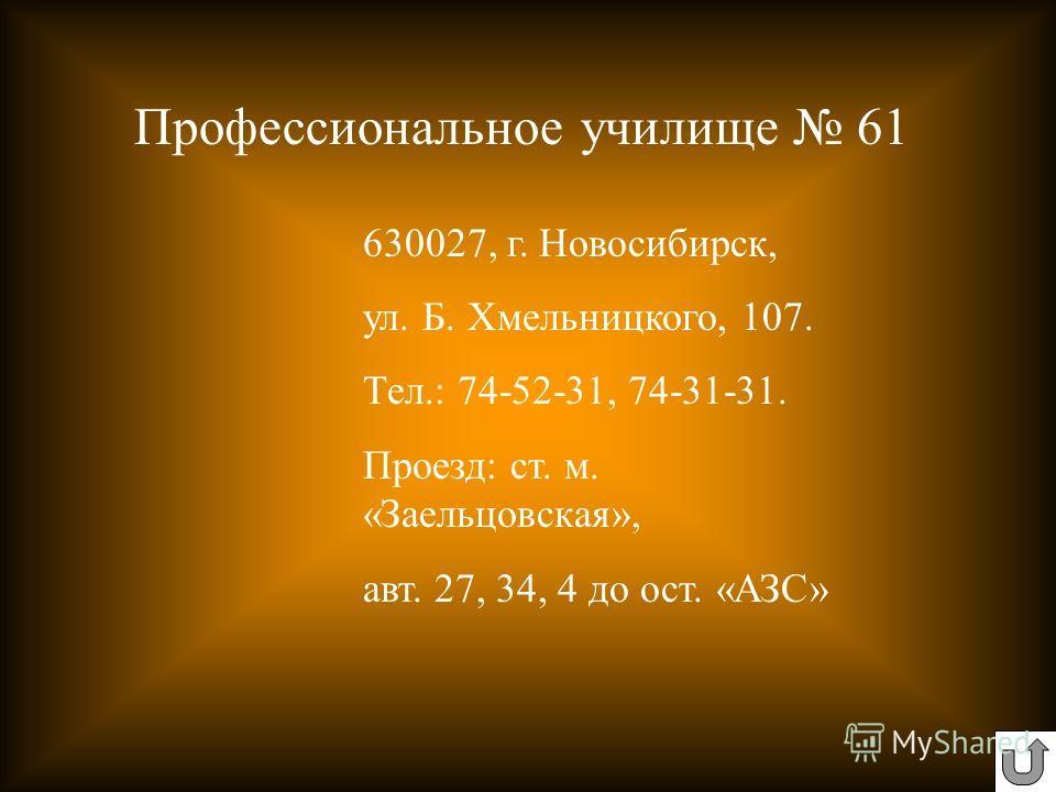 630027, г. Новосибирск, ул. Б. Хмельницкого, 107. Тел.: 74-52-31, 74-31-31. Проезд: ст. м. «Заельцовская», авт. 27, 34, 4 до ост. «АЗС» Профессиональное училище 61