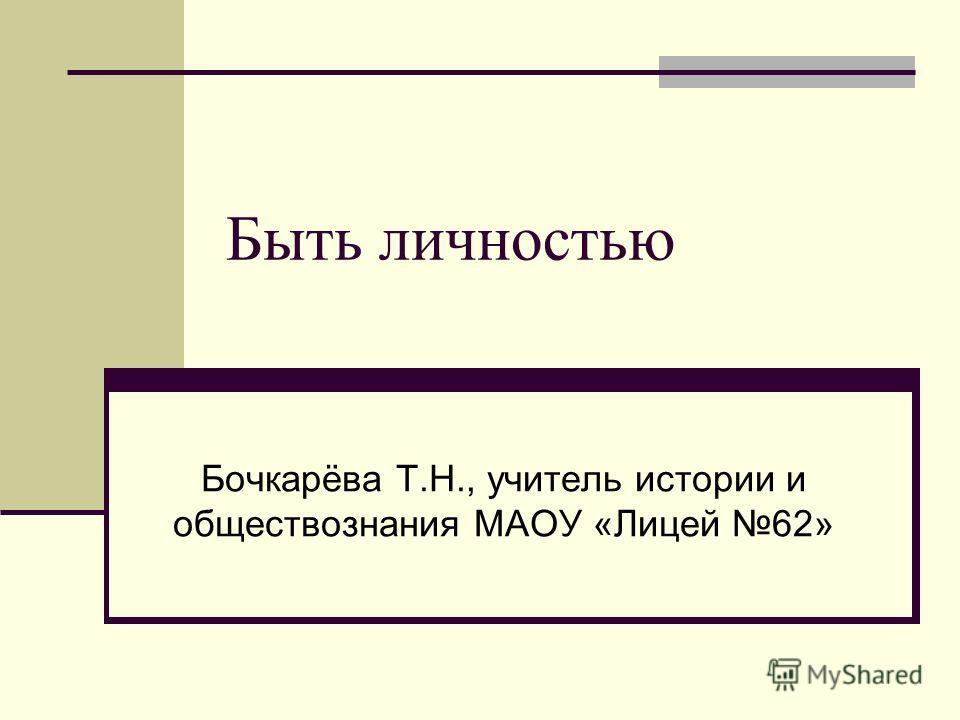 Быть личностью Бочкарёва Т.Н., учитель истории и обществознания МАОУ «Лицей 62»