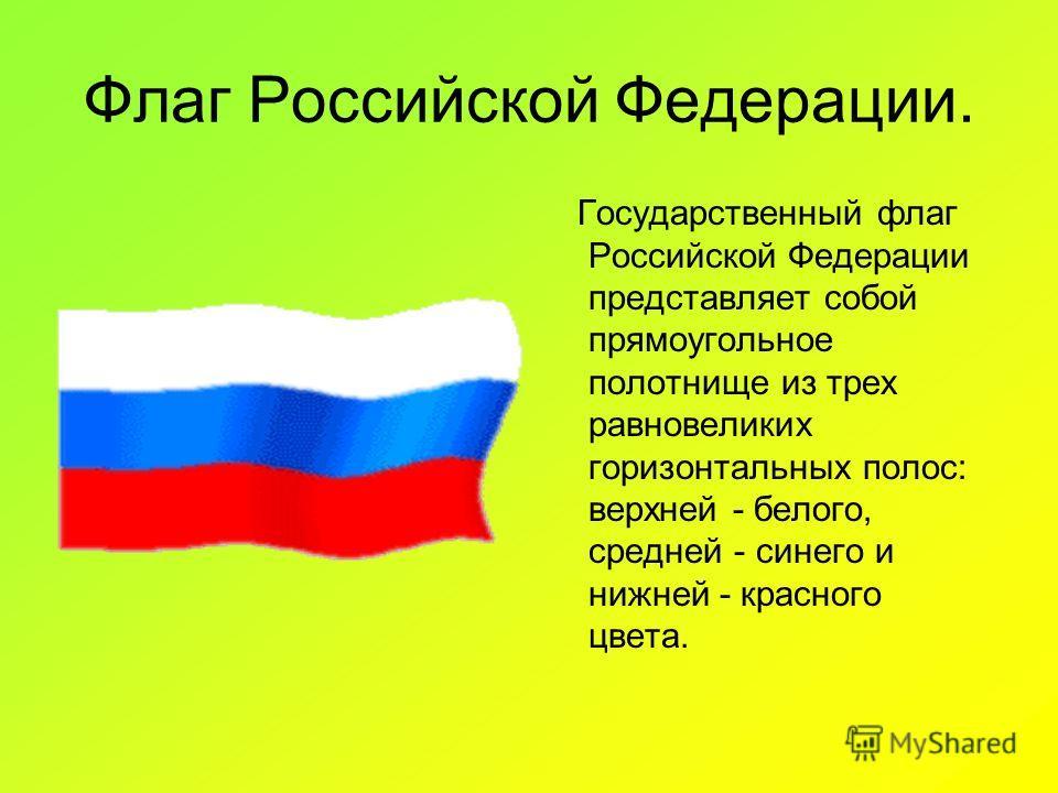 Флаг Российской Федерации. Государственный флаг Российской Федерации представляет собой прямоугольное полотнище из трех равновеликих горизонтальных полос: верхней - белого, средней - синего и нижней - красного цвета.