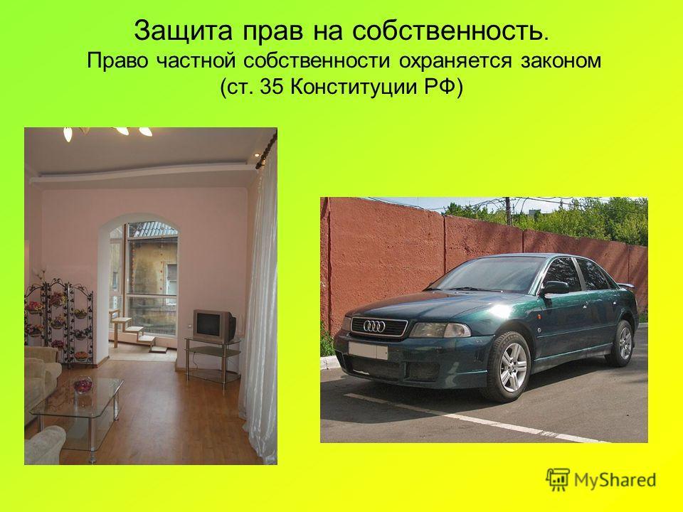 Защита прав на собственность. Право частной собственности охраняется законом (ст. 35 Конституции РФ)