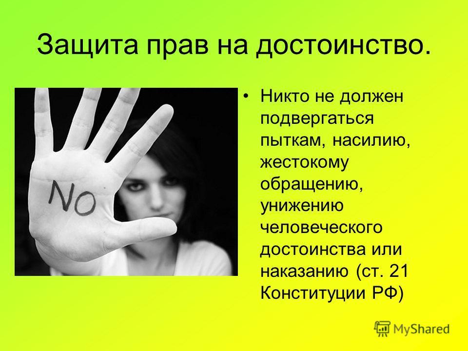 Защита прав на достоинство. Никто не должен подвергаться пыткам, насилию, жестокому обращению, унижению человеческого достоинства или наказанию (ст. 21 Конституции РФ)