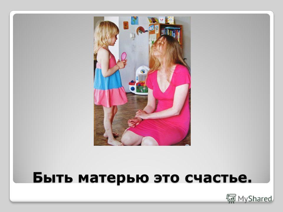 Быть матерью это счастье.