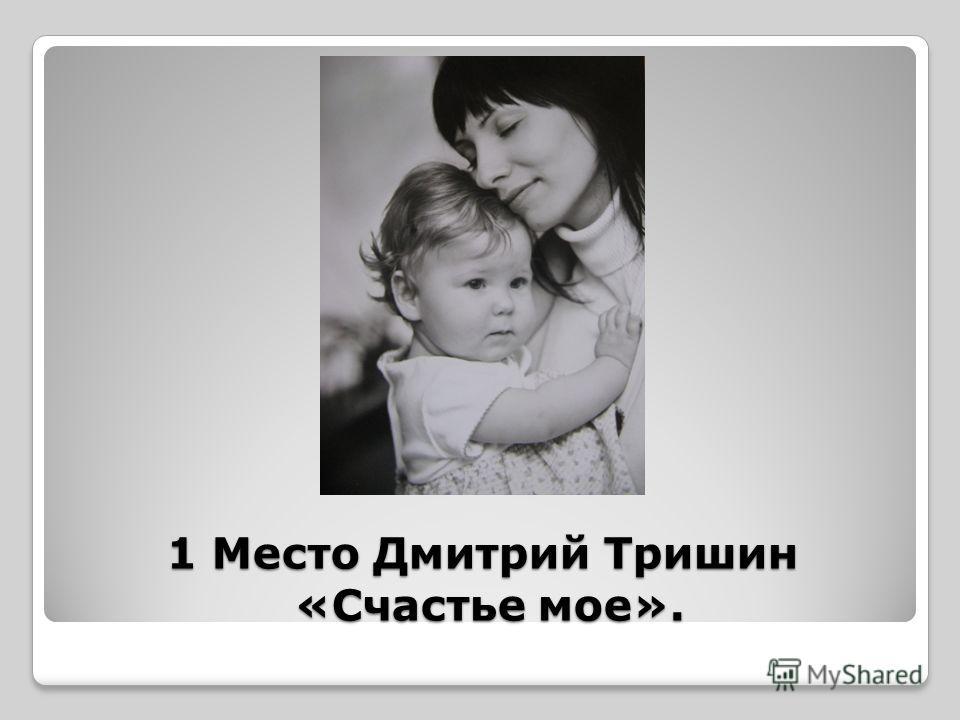 1 Место Дмитрий Тришин «Счастье мое».