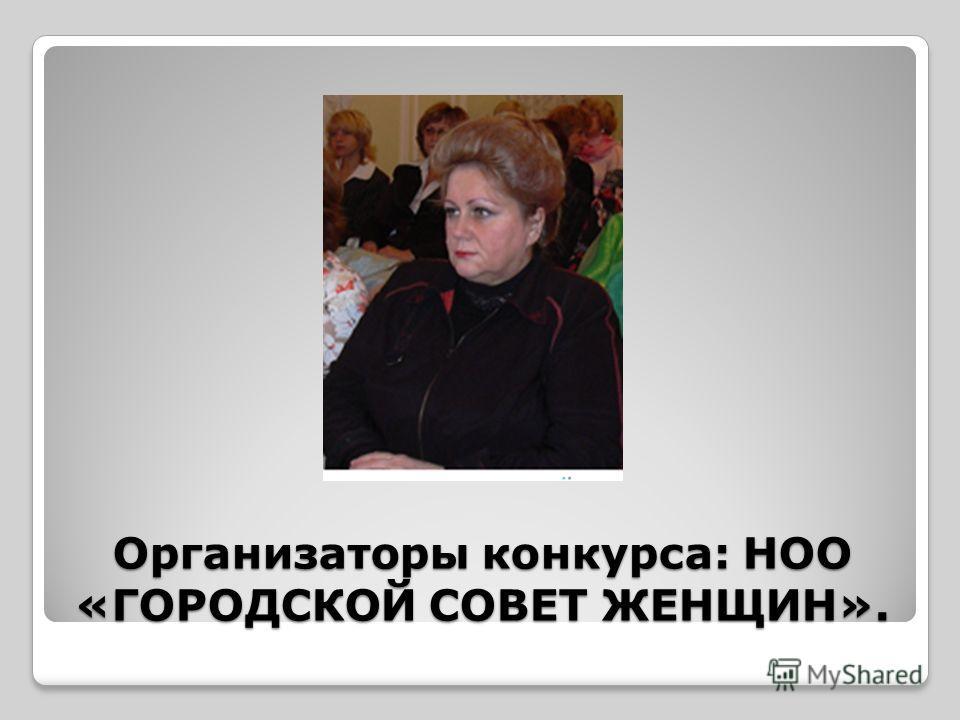 Организаторы конкурса: НОО «ГОРОДСКОЙ СОВЕТ ЖЕНЩИН».