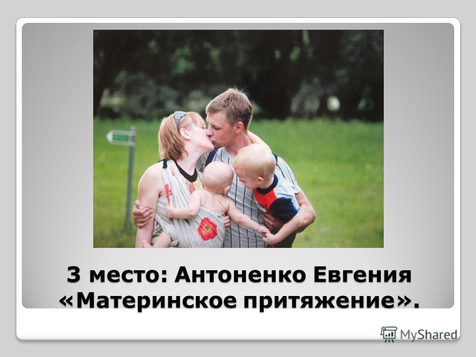 3 место: Антоненко Евгения «Материнское притяжение».