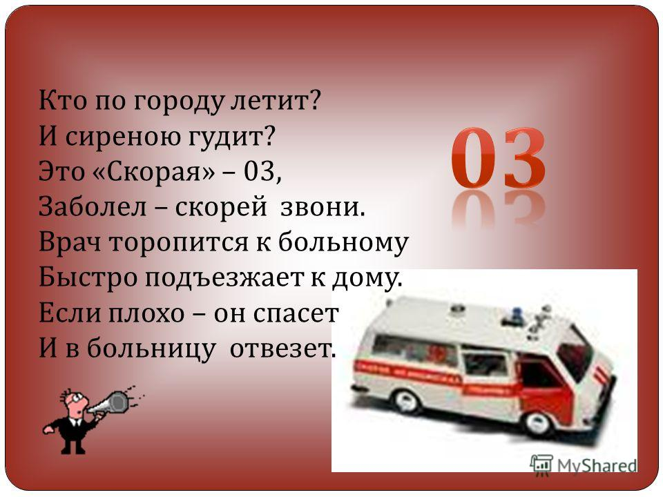 Кто по городу летит? И сиреною гудит? Это «Скорая» – 03, Заболел – скорей звони. Врач торопится к больному Быстро подъезжает к дому. Если плохо – он спасет И в больницу отвезет.