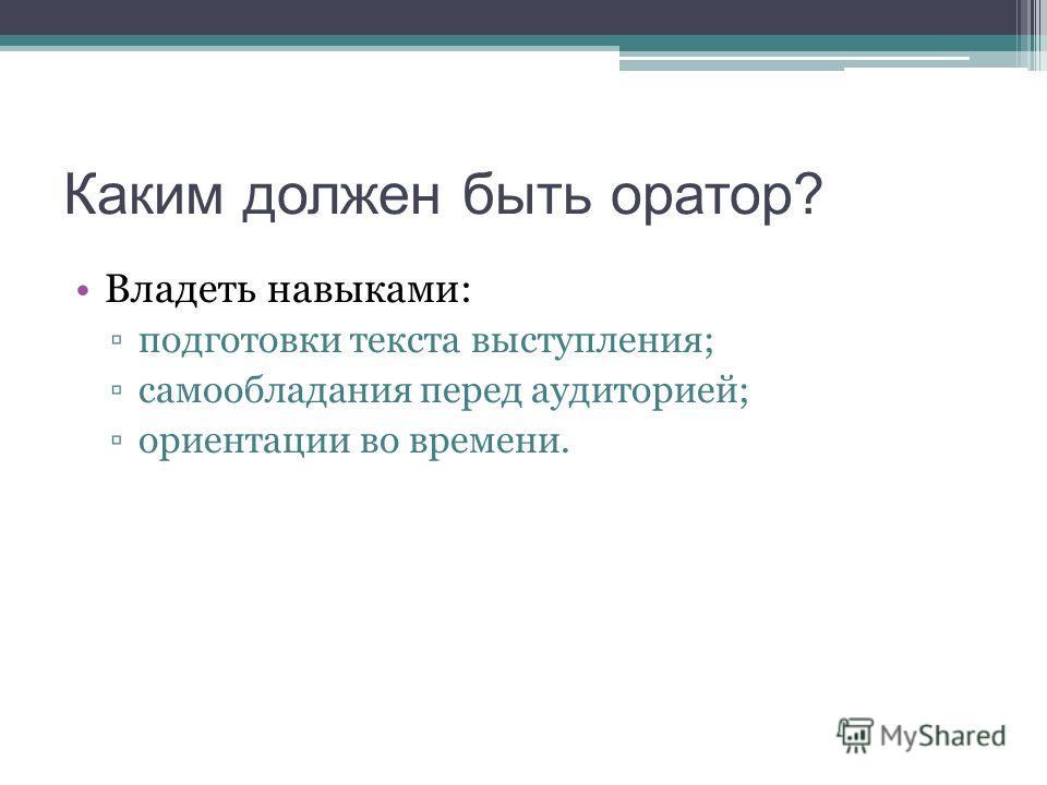 Каким должен быть оратор? Владеть навыками: подготовки текста выступления; самообладания перед аудиторией; ориентации во времени.