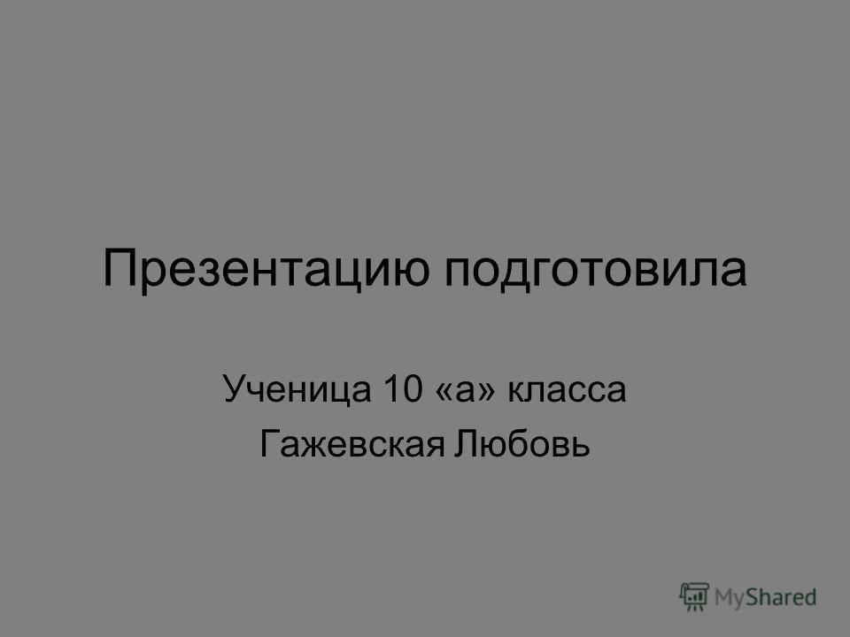 Презентацию подготовила Ученица 10 «а» класса Гажевская Любовь
