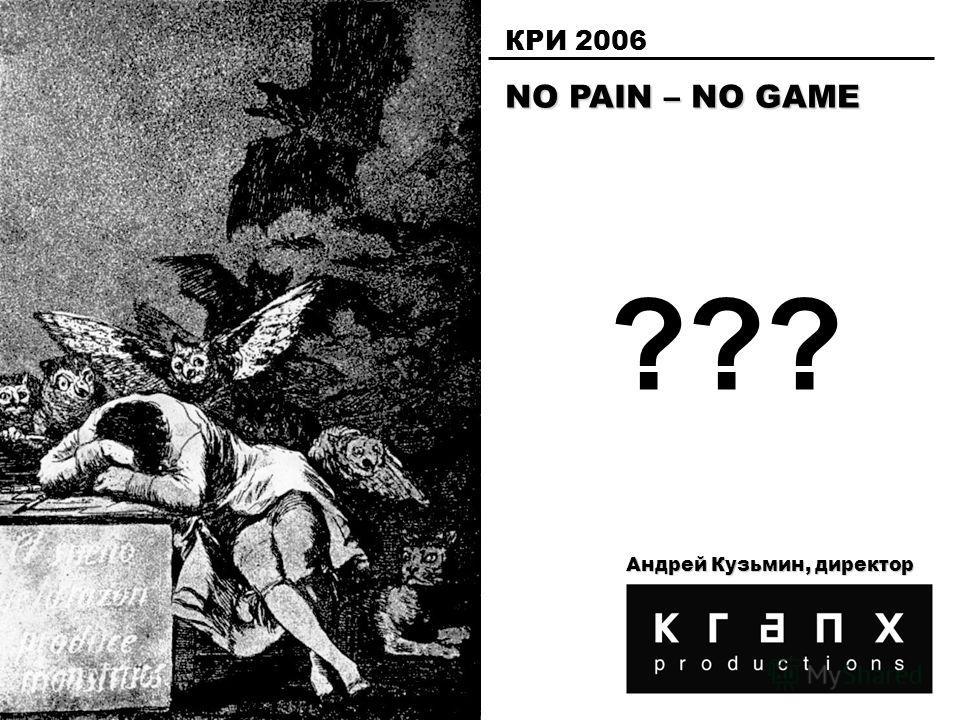 NO PAIN – NO GAME КРИ 2006 Андрей Кузьмин, директор ???