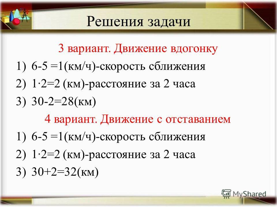 Решения задачи 3 вариант. Движение вдогонку 1)6-5 =1(км/ч)-скорость сближения 2)12=2 (км)-расстояние за 2 часа 3)30-2=28(км) 4 вариант. Движение с отставанием 1)6-5 =1(км/ч)-скорость сближения 2)12=2 (км)-расстояние за 2 часа 3)30+2=32(км) 9