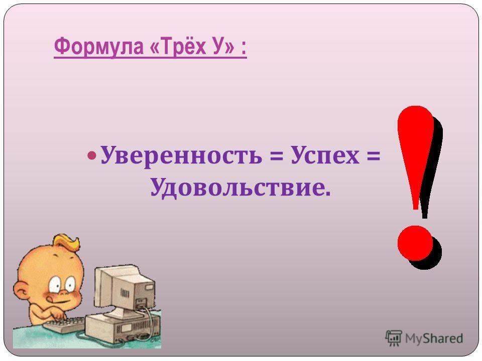 Формула «Трёх У» : Уверенность = Успех = Удовольствие.