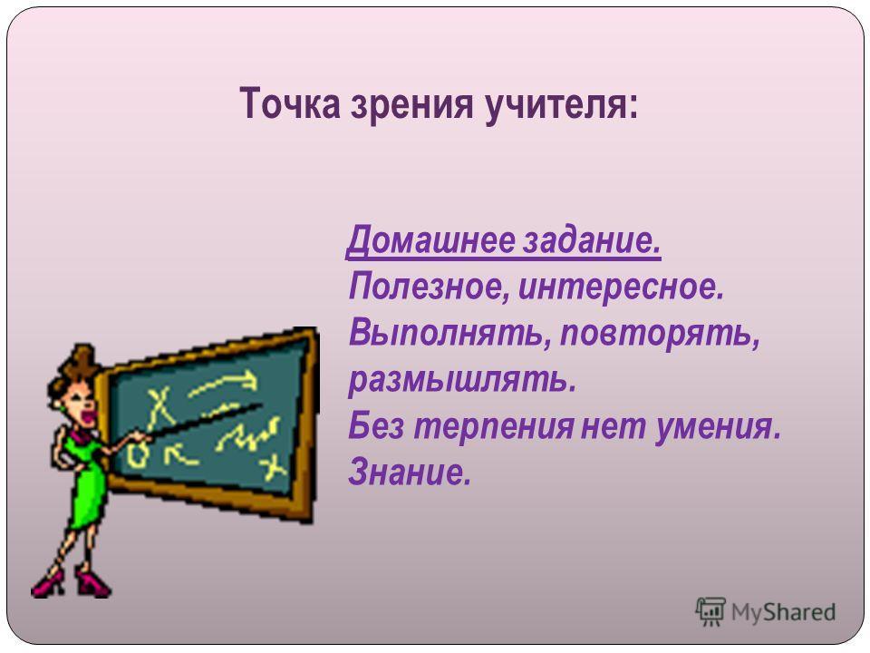 Точка зрения учителя: Домашнее задание. Полезное, интересное. Выполнять, повторять, размышлять. Без терпения нет умения. Знание.