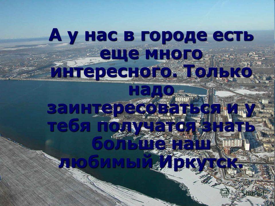 А у нас в городе есть еще много интересного. Только надо заинтересоваться и у тебя получатся знать больше наш любимый Иркутск.