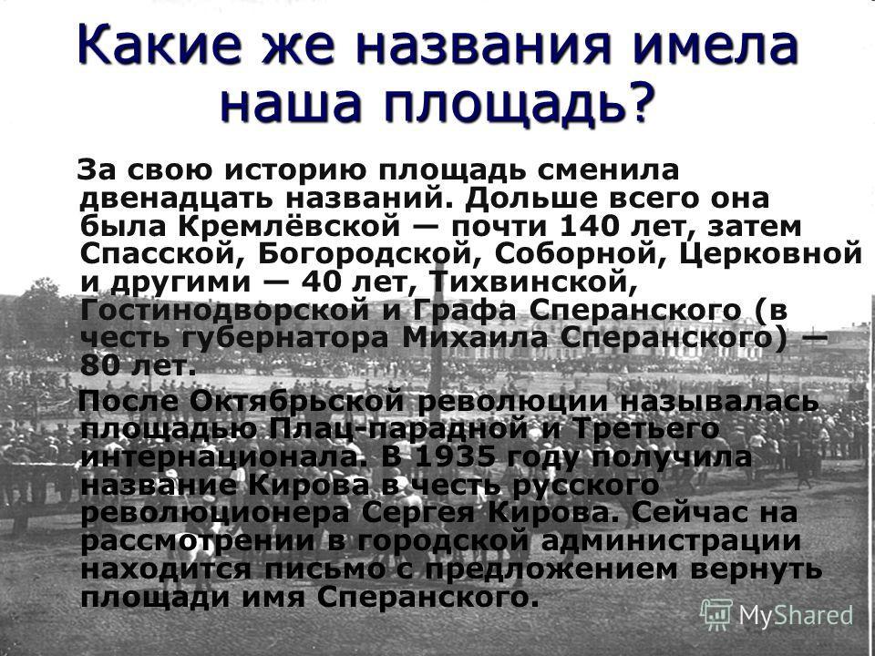 Какие же названия имела наша площадь? За свою историю площадь сменила двенадцать названий. Дольше всего она была Кремлёвской почти 140 лет, затем Спасской, Богородской, Соборной, Церковной и другими 40 лет, Тихвинской, Гостинодворской и Графа Сперанс