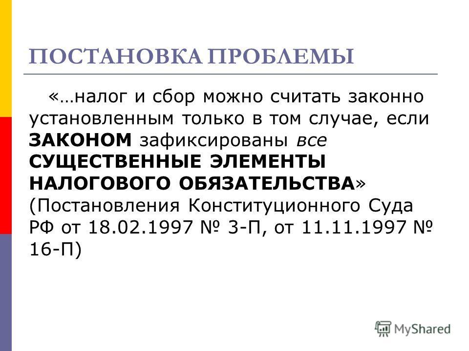 ПОСТАНОВКА ПРОБЛЕМЫ «…налог и сбор можно считать законно установленным только в том случае, если ЗАКОНОМ зафиксированы все СУЩЕСТВЕННЫЕ ЭЛЕМЕНТЫ НАЛОГОВОГО ОБЯЗАТЕЛЬСТВА» (Постановления Конституционного Суда РФ от 18.02.1997 3-П, от 11.11.1997 16-П)
