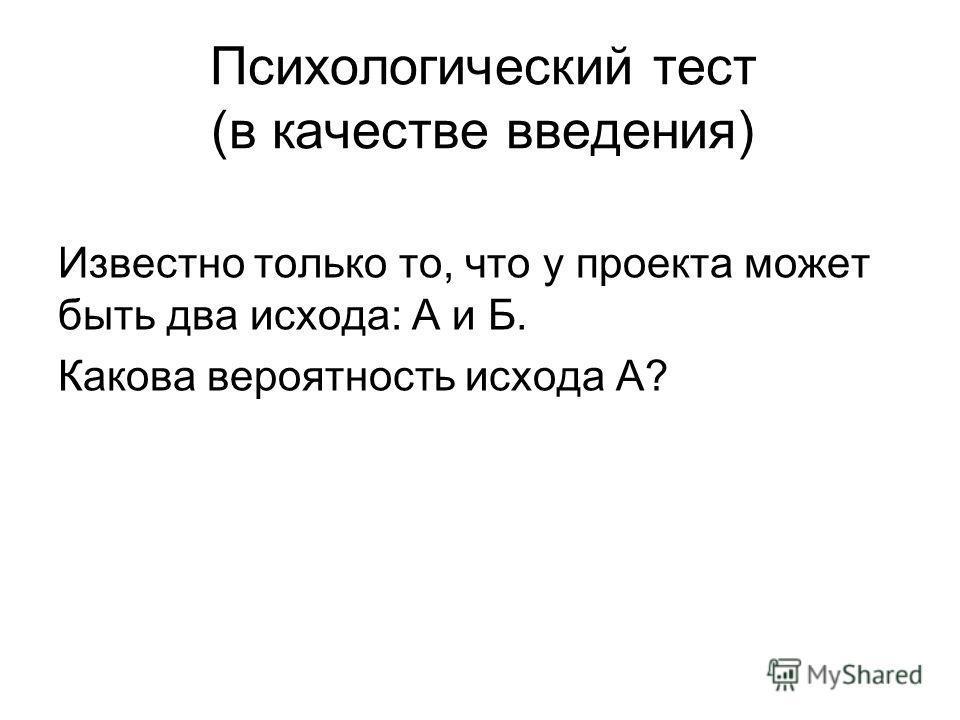 Психологический тест (в качестве введения) Известно только то, что у проекта может быть два исхода: А и Б. Какова вероятность исхода А?