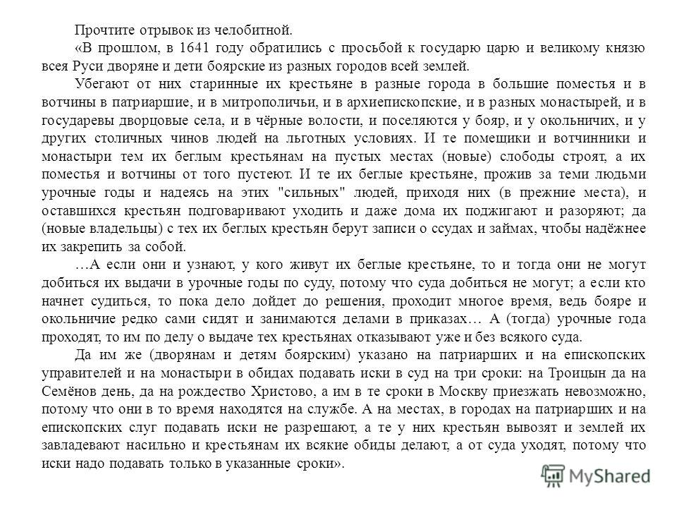 Прочтите отрывок из челобитной. «В прошлом, в 1641 году обратились с просьбой к государю царю и великому князю всея Руси дворяне и дети боярские из разных городов всей землей. Убегают от них старинные их крестьяне в разные города в большие поместья