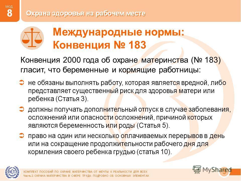 3 Международные нормы: Конвенция 183 Конвенция 2000 года об охране материнства ( 183) гласит, что беременные и кормящие работницы: не обязаны выполнять работу, которая является вредной, либо представляет существенный риск для здоровья матери или ребе