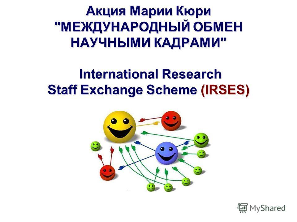 Акция Марии Кюри МЕЖДУНАРОДНЫЙ ОБМЕН НАУЧНЫМИ КАДРАМИ International Research Staff Exchange Scheme (IRSES)