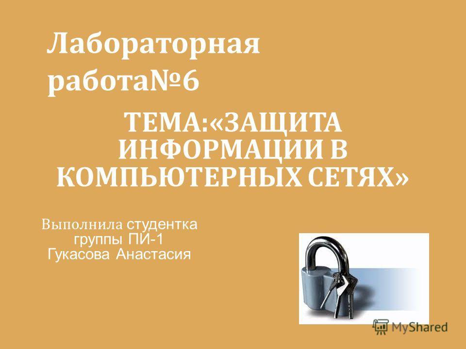 Выполнила студентка группы ПИ-1 Гукасова Анастасия ТЕМА:«ЗАЩИТА ИНФОРМАЦИИ В КОМПЬЮТЕРНЫХ СЕТЯХ» Лабораторная работа6