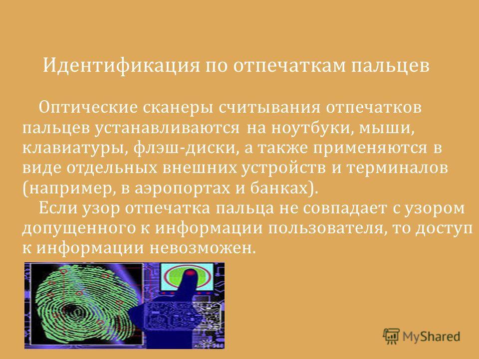 Идентификация по отпечаткам пальцев Оптические сканеры считывания отпечатков пальцев устанавливаются на ноутбуки, мыши, клавиатуры, флэш-диски, а также применяются в виде отдельных внешних устройств и терминалов (например, в аэропортах и банках). Есл