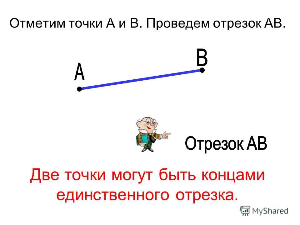 Две точки могут быть концами единственного отрезка. Отметим точки А и В. Проведем отрезок АВ.
