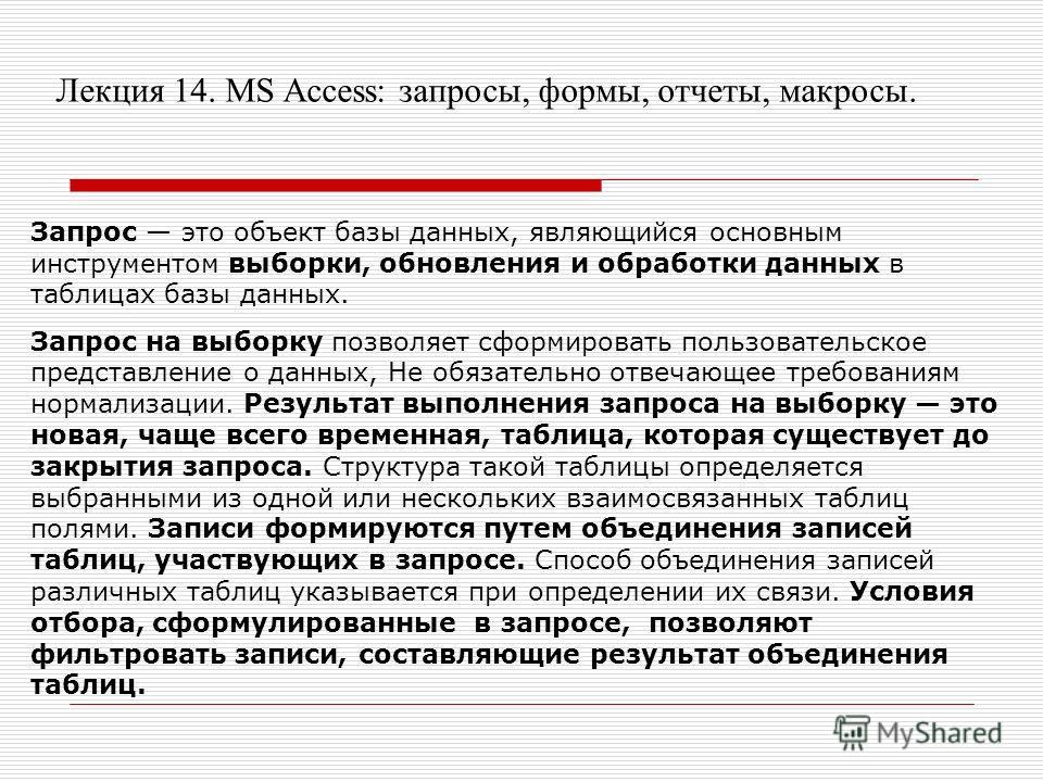 Лекция 14. MS Access: запросы, формы, отчеты, макросы. Запрос это объект базы данных, являющийся основным инструментом выборки, обновления и обработки данных в таблицах базы данных. Запрос на выборку позволяет сформировать пользовательское представле