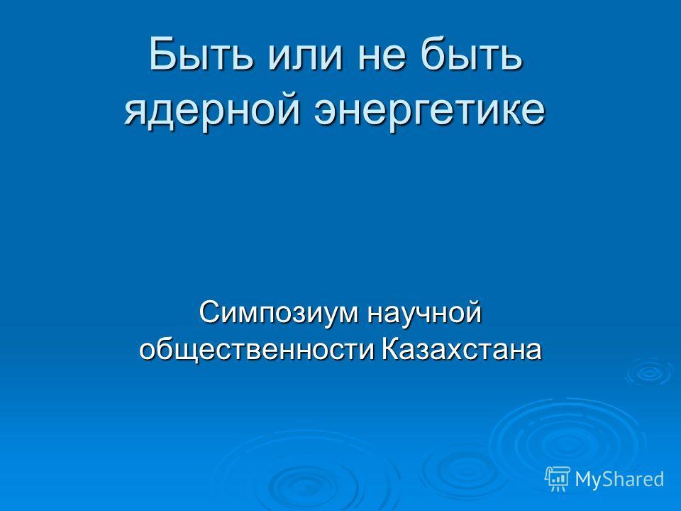 Быть или не быть ядерной энергетике Симпозиум научной общественности Казахстана