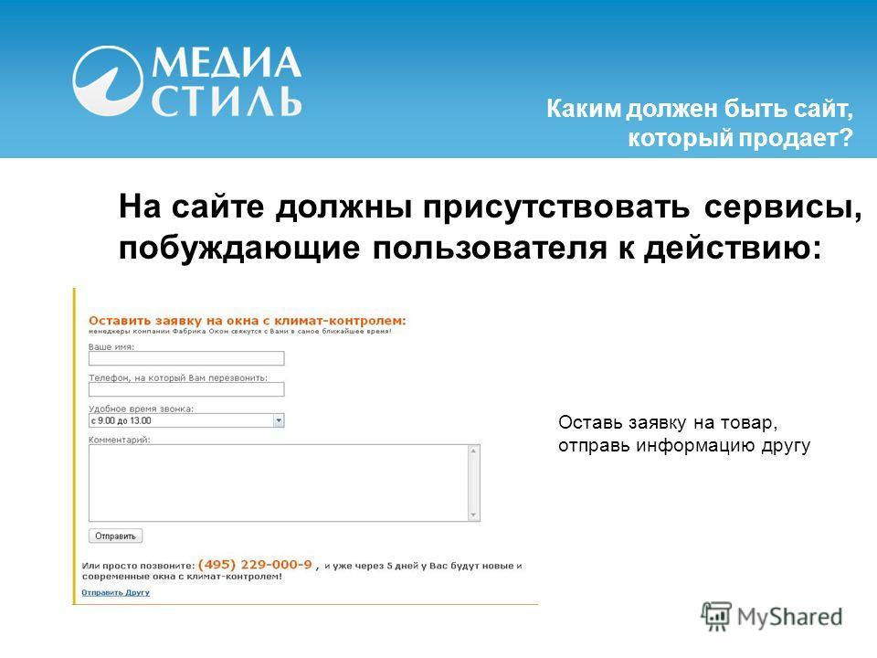 На сайте должны присутствовать сервисы, побуждающие пользователя к действию: Каким должен быть сайт, который продает? Оставь заявку на товар, отправь информацию другу
