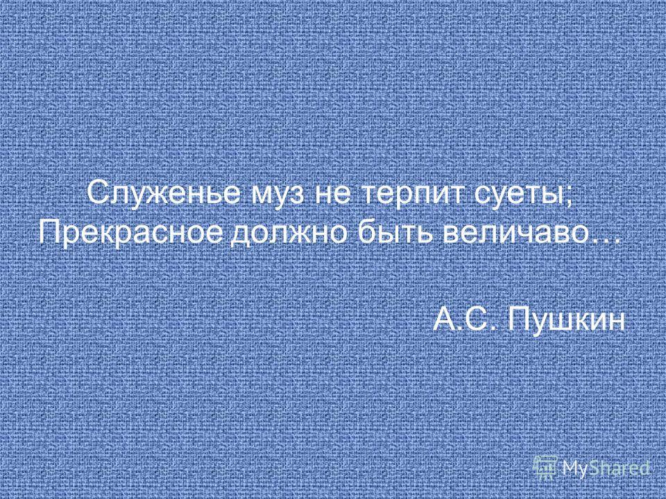 Служенье муз не терпит суеты; Прекрасное должно быть величаво… А.С. Пушкин