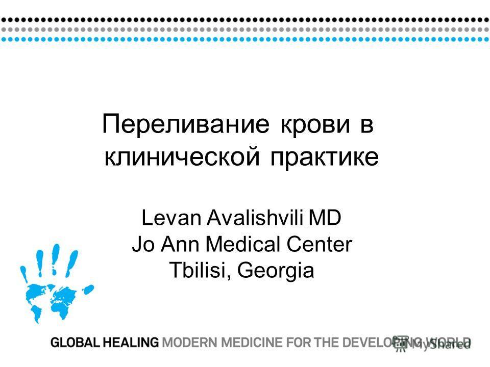 Переливание крови в клинической практике Levan Avalishvili MD Jo Ann Medical Center Tbilisi, Georgia