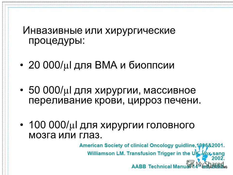 Инвазивные или хирургические процедуры: 20 000/ µ l для BMA и биоппсии 50 000/ µ l для хирургии, массивное переливание крови, цирроз печени. 100 000/ µ l для хирургии головного мозга или глаз. American Society of clinical Oncology guidline,1996&2001.