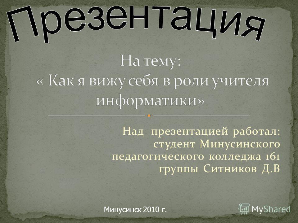 Над презентацией работал: студент Минусинского педагогического колледжа 161 группы Ситников Д.В Минусинск 2010 г.