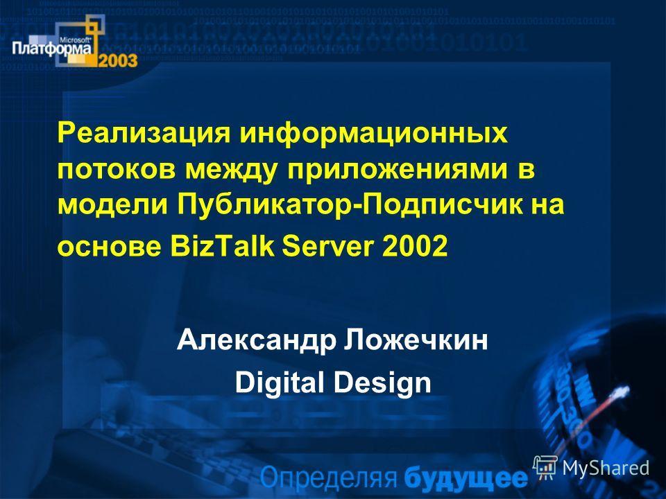 Реализация информационных потоков между приложениями в модели Публикатор-Подписчик на основе BizTalk Server 2002 Александр Ложечкин Digital Design