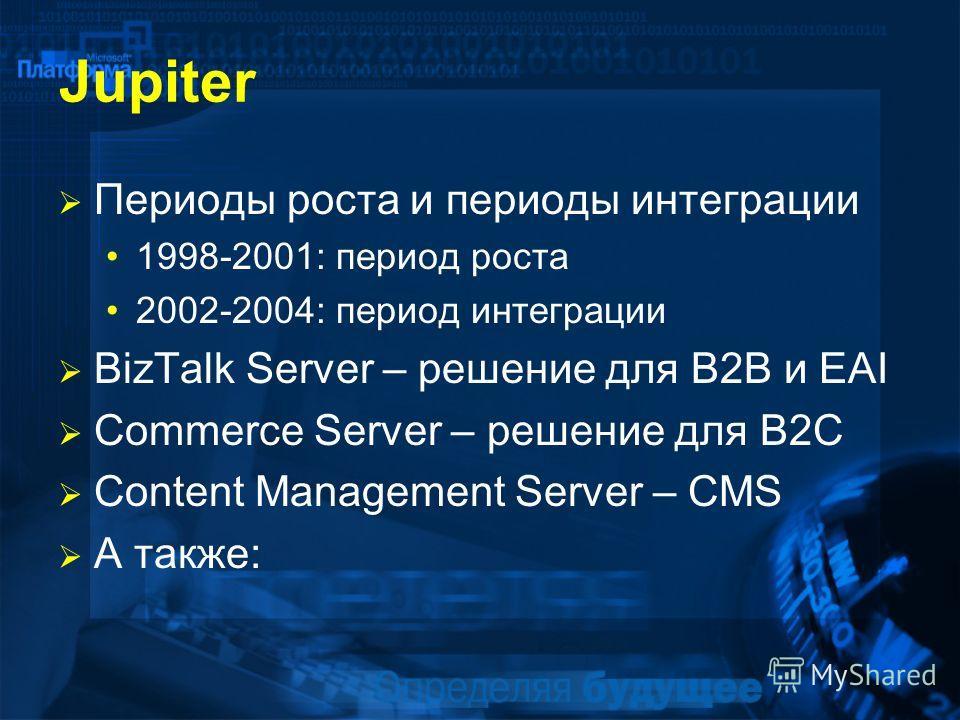 Jupiter Периоды роста и периоды интеграции 1998-2001: период роста 2002-2004: период интеграции BizTalk Server – решение для B2B и EAI Commerce Server – решение для B2C Content Management Server – CMS А также: