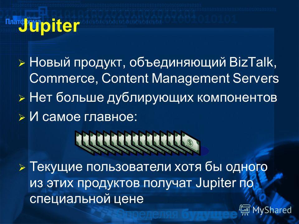 Jupiter Новый продукт, объединяющий BizTalk, Commerce, Content Management Servers Нет больше дублирующих компонентов И самое главное: Текущие пользователи хотя бы одного из этих продуктов получат Jupiter по специальной цене