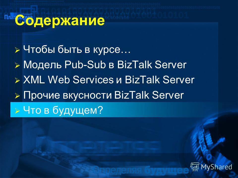 Содержание Чтобы быть в курсе… Модель Pub-Sub в BizTalk Server XML Web Services и BizTalk Server Прочие вкусности BizTalk Server Что в будущем?