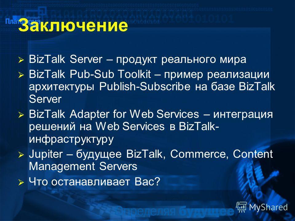 Заключение BizTalk Server – продукт реального мира BizTalk Pub-Sub Toolkit – пример реализации архитектуры Publish-Subscribe на базе BizTalk Server BizTalk Adapter for Web Services – интеграция решений на Web Services в BizTalk- инфраструктуру Jupite
