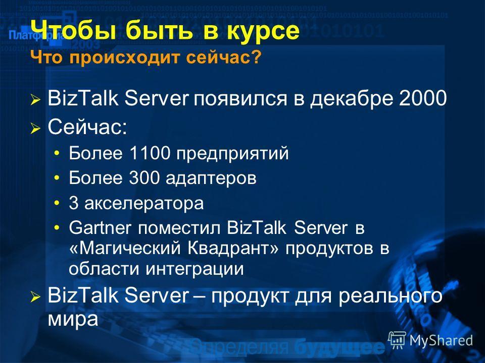 Чтобы быть в курсе Что происходит сейчас? BizTalk Server появился в декабре 2000 Сейчас: Более 1100 предприятий Более 300 адаптеров 3 акселератора Gartner поместил BizTalk Server в «Магический Квадрант» продуктов в области интеграции BizTalk Server –