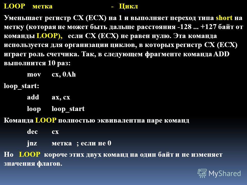 LOOP метка - Цикл Уменьшает регистр СХ (ECX) на 1 и выполняет переход типа short на метку (которая не может быть дальше расстояния -128... +127 байт от команды LOOP), если CX (ЕСХ) не равен нулю. Эта команда используется для организации циклов, в кот