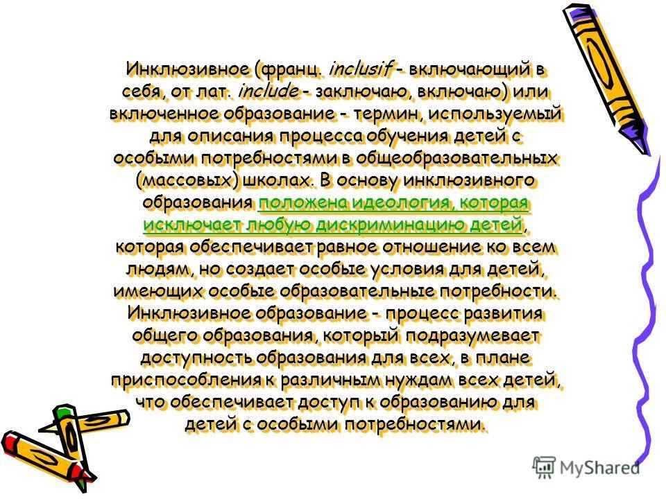 Инклюзивное (франц. inclusif - включающий в себя, от лат. include - заключаю, включаю) или включенное образование - термин, используемый для описания процесса обучения детей с особыми потребностями в общеобразовательных (массовых) школах. В основу ин