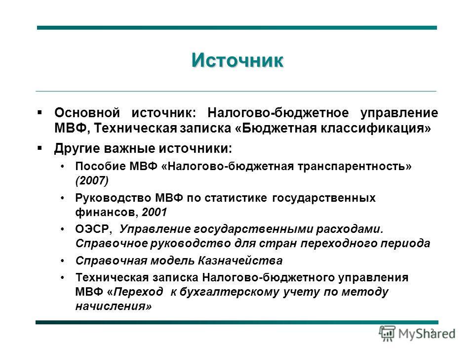 Источник Основной источник: Налогово-бюджетное управление МВФ, Техническая записка «Бюджетная классификация» Другие важные источники: Пособие МВФ «Налогово-бюджетная транспарентность» (2007) Руководство МВФ по статистике государственных финансов, 200